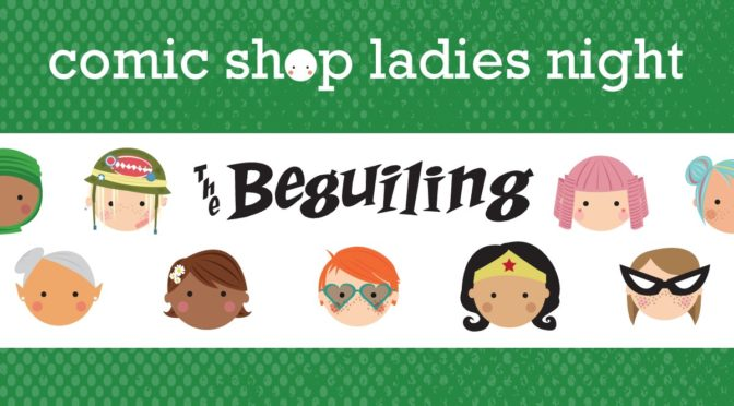JULY 27: COMIC SHOP LADIES NIGHT AT THE BEGUILING!
